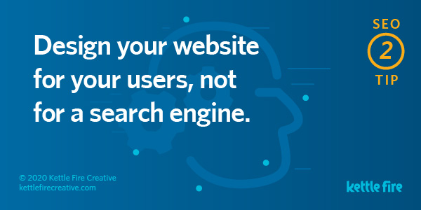 SEO tip: Design your website for your users, not for search engine. By Kettle Fire Creative seo myth SEO Myths: Why User Experience Will Get You Ranked on Google seo tip 2