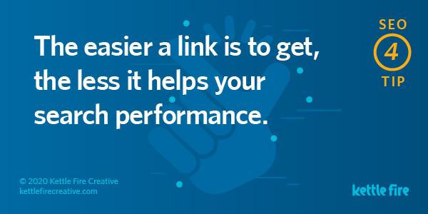 SEO tip: The easier a link is to get, the less it helps your search performance. By Kettle Fire Creative seo myth SEO Myths: Why User Experience Will Get You Ranked on Google seo tip 4
