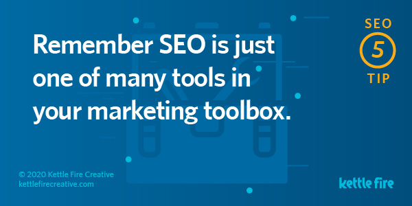 SEO tip: SEO is just one tools in your marketing toolbox. By Kettle Fire Creative seo myth SEO Myths: Why User Experience Will Get You Ranked on Google seo tip 5
