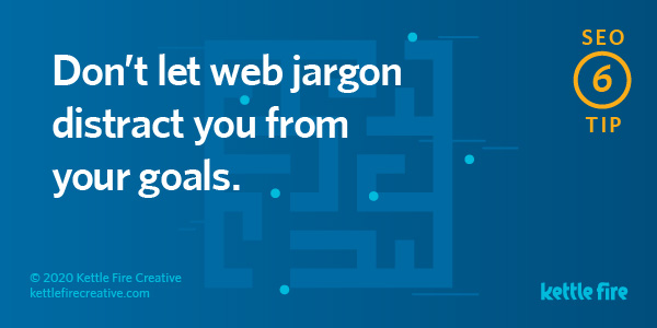 SEO tip: Don't let web jargon distract you from your goals. By Kettle Fire Creative seo myth SEO Myths: Why User Experience Will Get You Ranked on Google seo tip 6