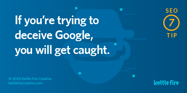 SEO tip: If you're trying to deceive Google, you will get caught. By Kettle Fire Creative seo myth SEO Myths: Why User Experience Will Get You Ranked on Google seo tip 7
