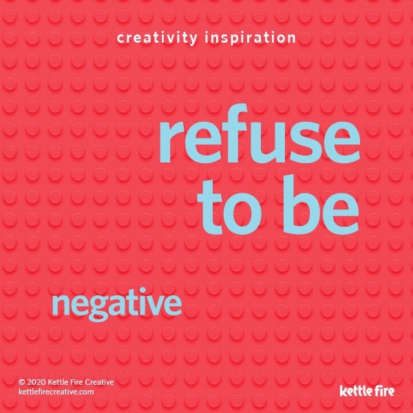 Be Creative on Demand: 6 Pro Tips to Get Inspired Anytime by Kettle Fire Creative. Refuse to be negative.